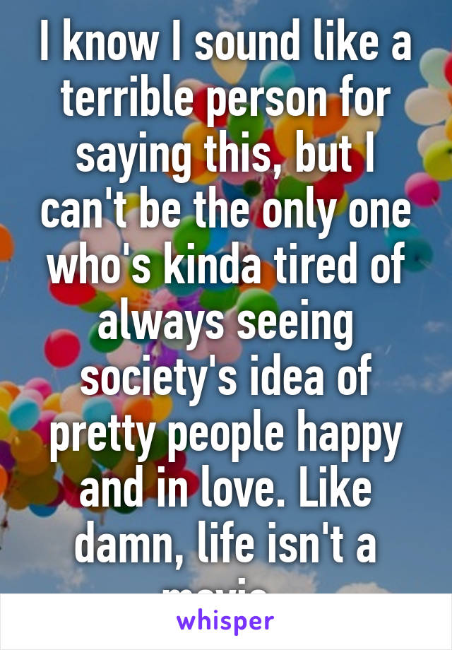 I know I sound like a terrible person for saying this, but I can't be the only one who's kinda tired of always seeing society's idea of pretty people happy and in love. Like damn, life isn't a movie.