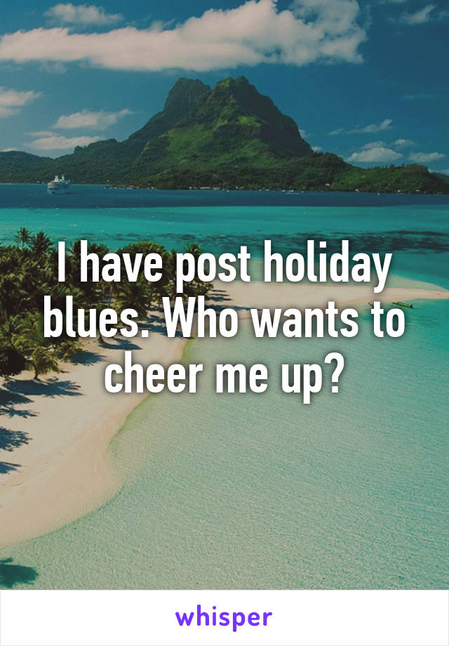I have post holiday blues. Who wants to cheer me up?