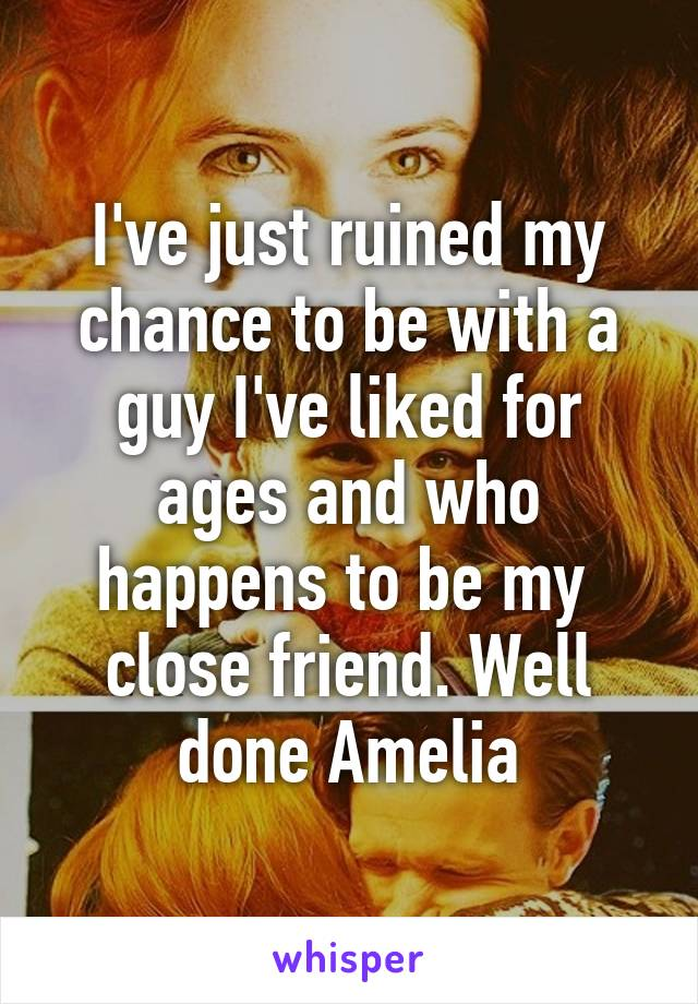 I've just ruined my chance to be with a guy I've liked for ages and who happens to be my  close friend. Well done Amelia