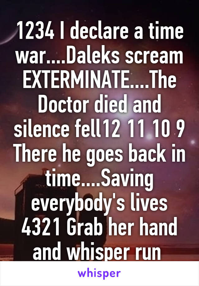 1234 I declare a time war....Daleks scream EXTERMINATE....The Doctor died and silence fell12 11 10 9 There he goes back in time....Saving everybody's lives 4321 Grab her hand and whisper run