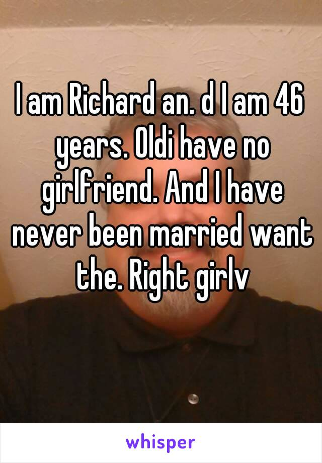I am Richard an. d I am 46 years. Oldi have no girlfriend. And I have never been married want the. Right girlv