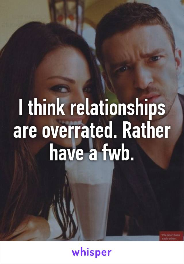 I think relationships are overrated. Rather have a fwb.