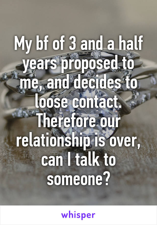 My bf of 3 and a half years proposed to me, and decides to loose contact. Therefore our relationship is over, can I talk to someone?