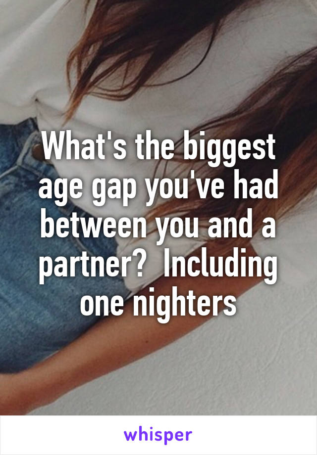 What's the biggest age gap you've had between you and a partner?  Including one nighters
