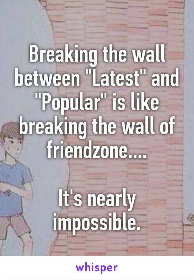 """Breaking the wall between """"Latest"""" and """"Popular"""" is like breaking the wall of friendzone....  It's nearly impossible."""
