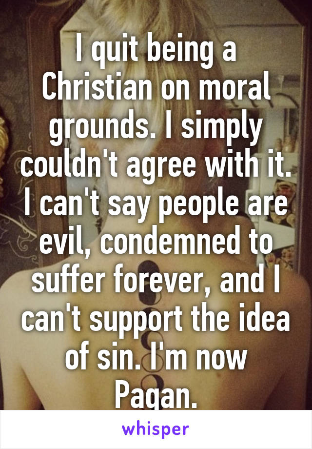 I quit being a Christian on moral grounds. I simply couldn't agree with it. I can't say people are evil, condemned to suffer forever, and I can't support the idea of sin. I'm now Pagan.