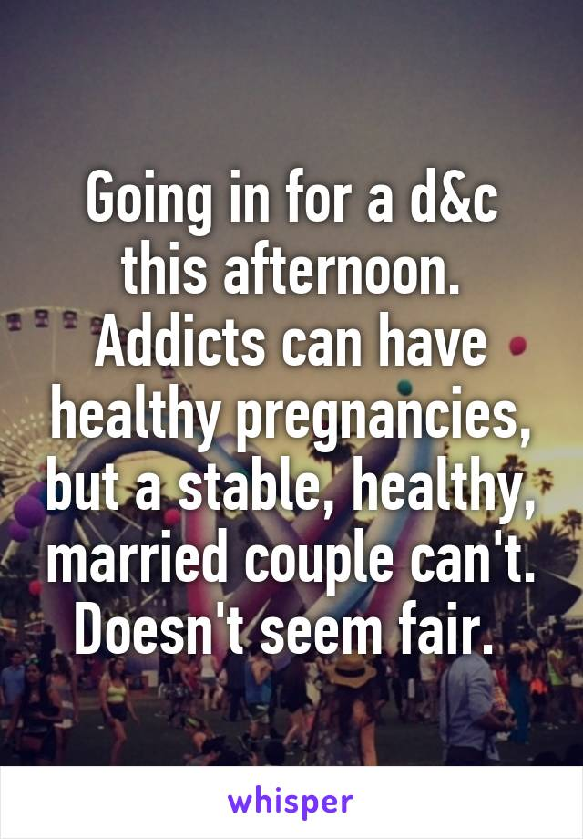 Going in for a d&c this afternoon. Addicts can have healthy pregnancies, but a stable, healthy, married couple can't. Doesn't seem fair.