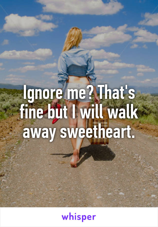 Ignore me? That's fine but I will walk away sweetheart.