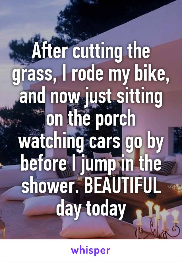 After cutting the grass, I rode my bike, and now just sitting on the porch watching cars go by before I jump in the shower. BEAUTIFUL day today