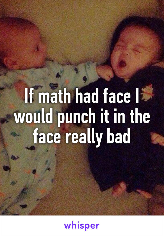 If math had face I would punch it in the face really bad