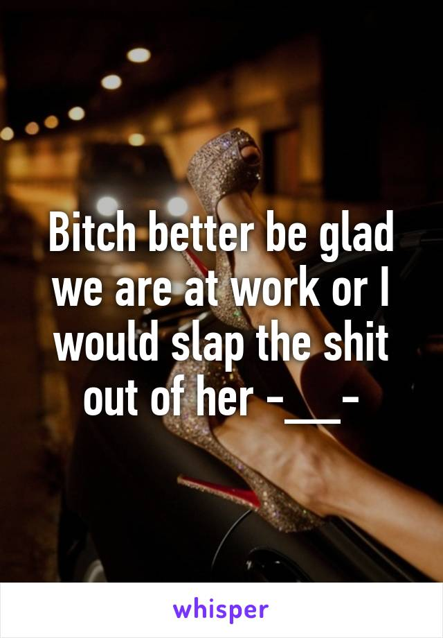 Bitch better be glad we are at work or I would slap the shit out of her -__-