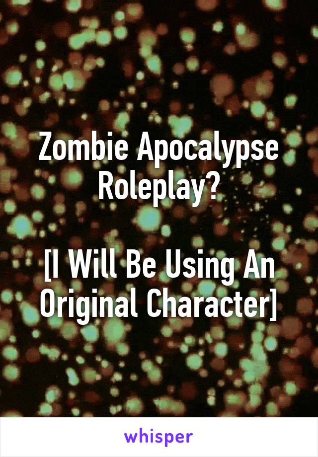 Zombie Apocalypse Roleplay?  [I Will Be Using An Original Character]