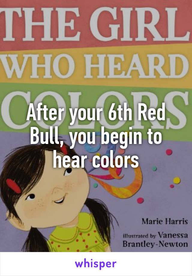 After your 6th Red Bull, you begin to hear colors