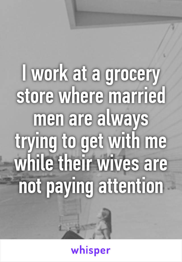 I work at a grocery store where married men are always trying to get with me while their wives are not paying attention