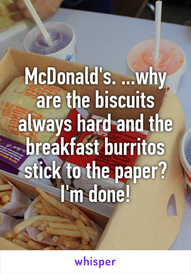 McDonald's. ...why are the biscuits always hard and the breakfast burritos stick to the paper? I'm done!
