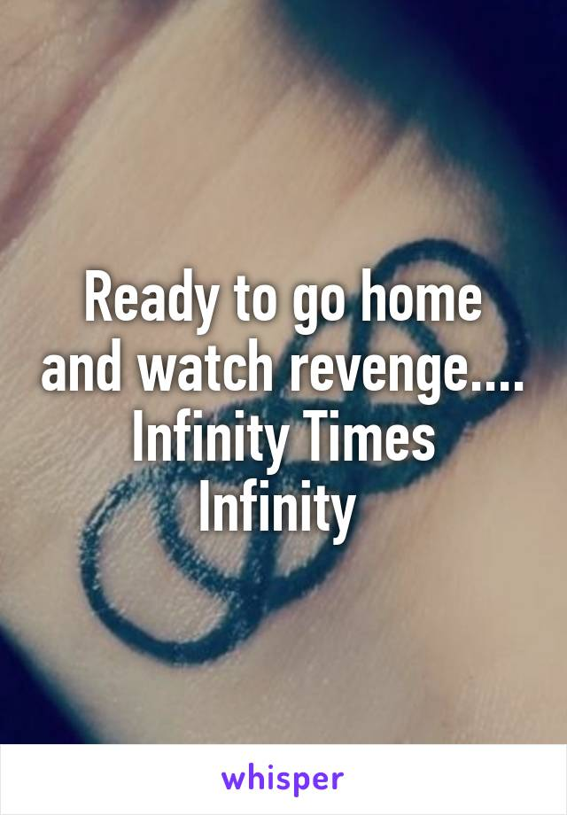 Ready to go home and watch revenge.... Infinity Times Infinity