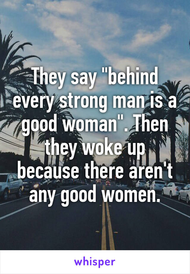 """They say """"behind every strong man is a good woman"""". Then they woke up because there aren't any good women."""