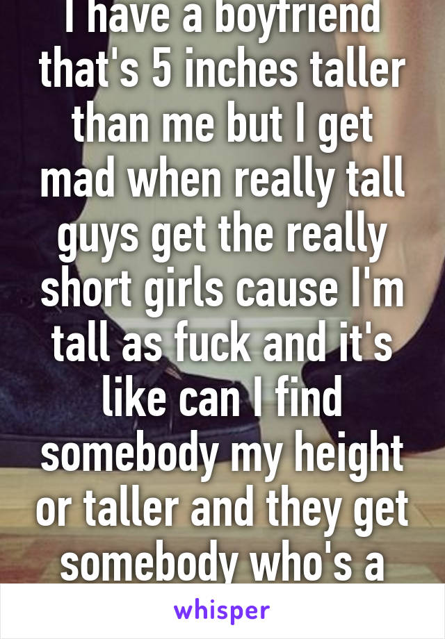 I have a boyfriend that's 5 inches taller than me but I get mad when really tall guys get the really short girls cause I'm tall as fuck and it's like can I find somebody my height or taller and they get somebody who's a foot talle