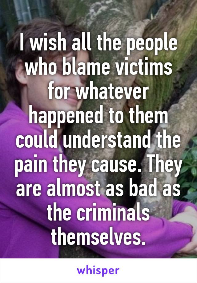 I wish all the people who blame victims for whatever happened to them could understand the pain they cause. They are almost as bad as the criminals themselves.