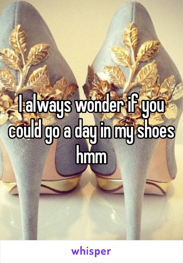 I always wonder if you could go a day in my shoes hmm