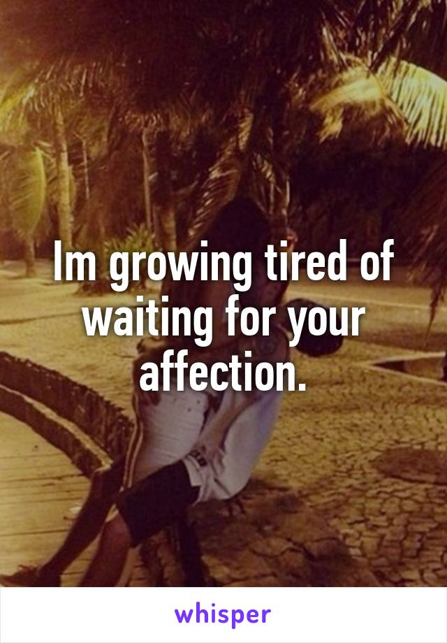 Im growing tired of waiting for your affection.