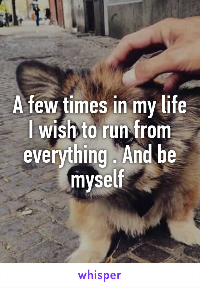 A few times in my life I wish to run from everything . And be myself