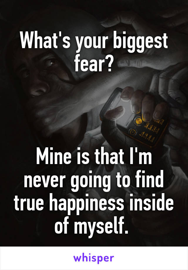 What's your biggest fear?    Mine is that I'm never going to find true happiness inside of myself.