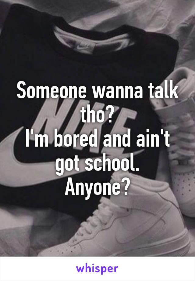 Someone wanna talk tho? I'm bored and ain't got school. Anyone?