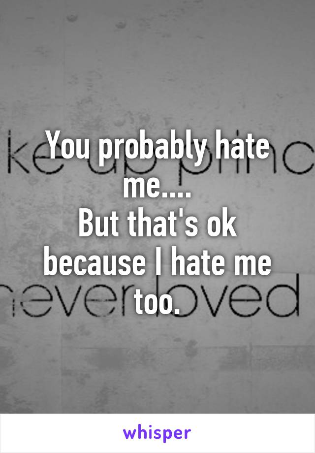 You probably hate me.... But that's ok because I hate me too.