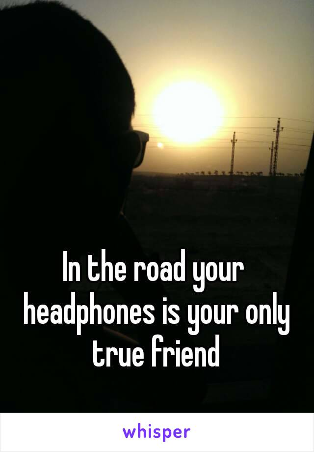 In the road your headphones is your only true friend
