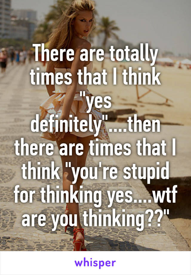 """There are totally times that I think """"yes definitely""""....then there are times that I think """"you're stupid for thinking yes....wtf are you thinking??"""""""