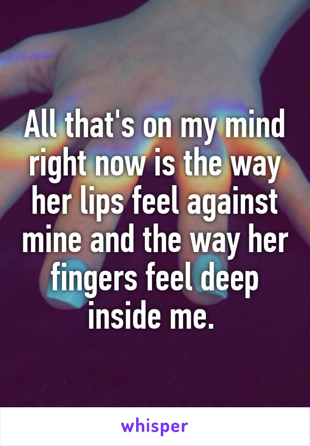 All that's on my mind right now is the way her lips feel against mine and the way her fingers feel deep inside me.