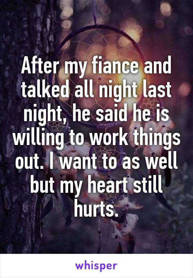 After my fiance and talked all night last night, he said he is willing to work things out. I want to as well but my heart still hurts.
