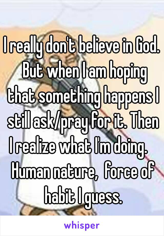 I really don't believe in God.  But when I am hoping that something happens I still ask/pray for it. Then I realize what I'm doing.    Human nature,  force of habit I guess.