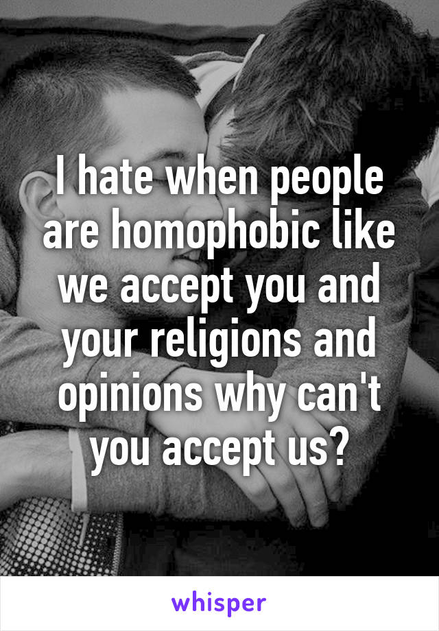 I hate when people are homophobic like we accept you and your religions and opinions why can't you accept us?
