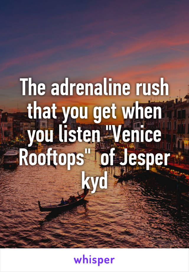 """The adrenaline rush that you get when you listen """"Venice Rooftops""""  of Jesper kyd"""