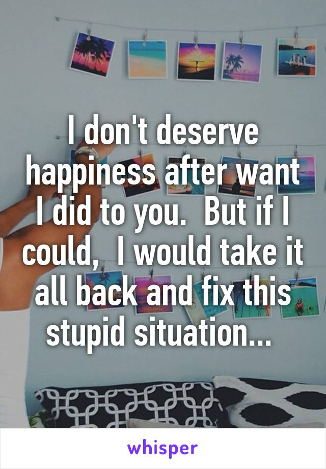 I don't deserve happiness after want I did to you.  But if I could,  I would take it all back and fix this stupid situation...