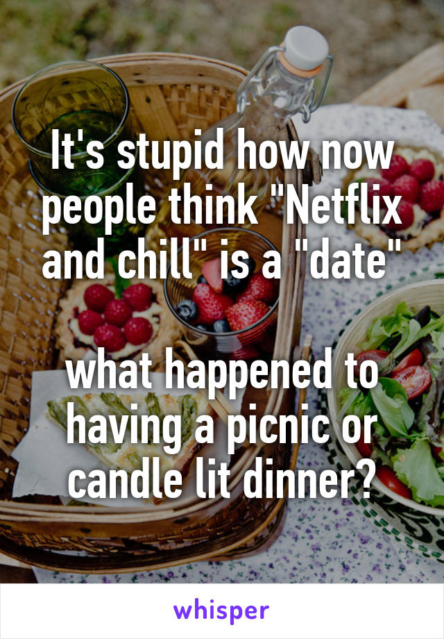 """It's stupid how now people think """"Netflix and chill"""" is a """"date""""  what happened to having a picnic or candle lit dinner?"""
