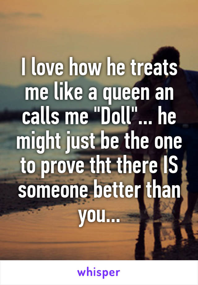 """I love how he treats me like a queen an calls me """"Doll""""... he might just be the one to prove tht there IS someone better than you..."""