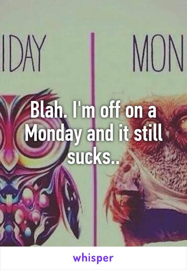 Blah. I'm off on a Monday and it still sucks..