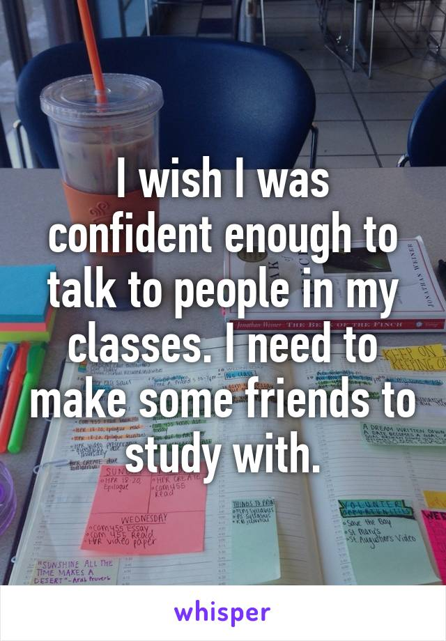 I wish I was confident enough to talk to people in my classes. I need to make some friends to study with.