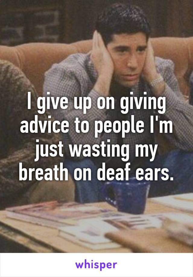 I give up on giving advice to people I'm just wasting my breath on deaf ears.