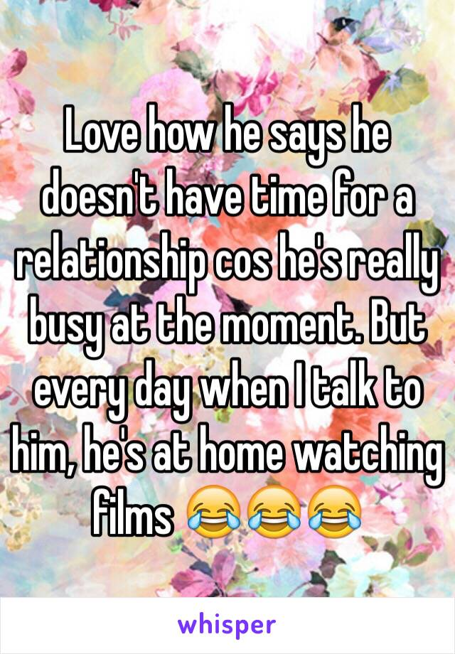 Love how he says he doesn't have time for a relationship cos he's really busy at the moment. But every day when I talk to him, he's at home watching films 😂😂😂