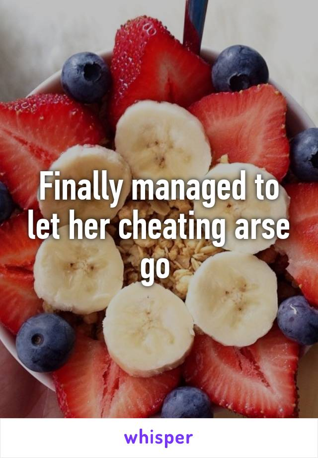 Finally managed to let her cheating arse go