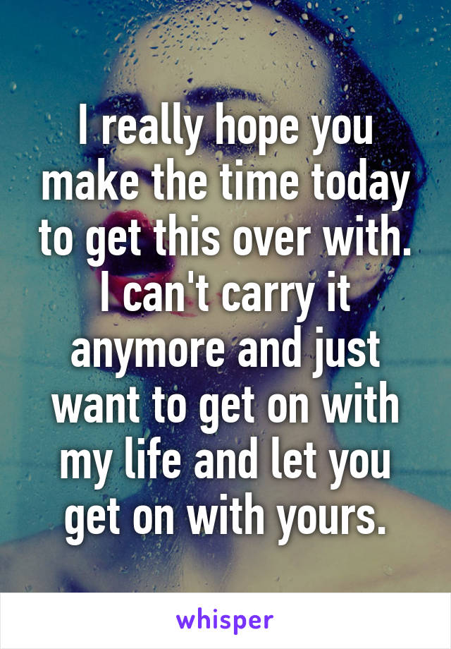 I really hope you make the time today to get this over with. I can't carry it anymore and just want to get on with my life and let you get on with yours.