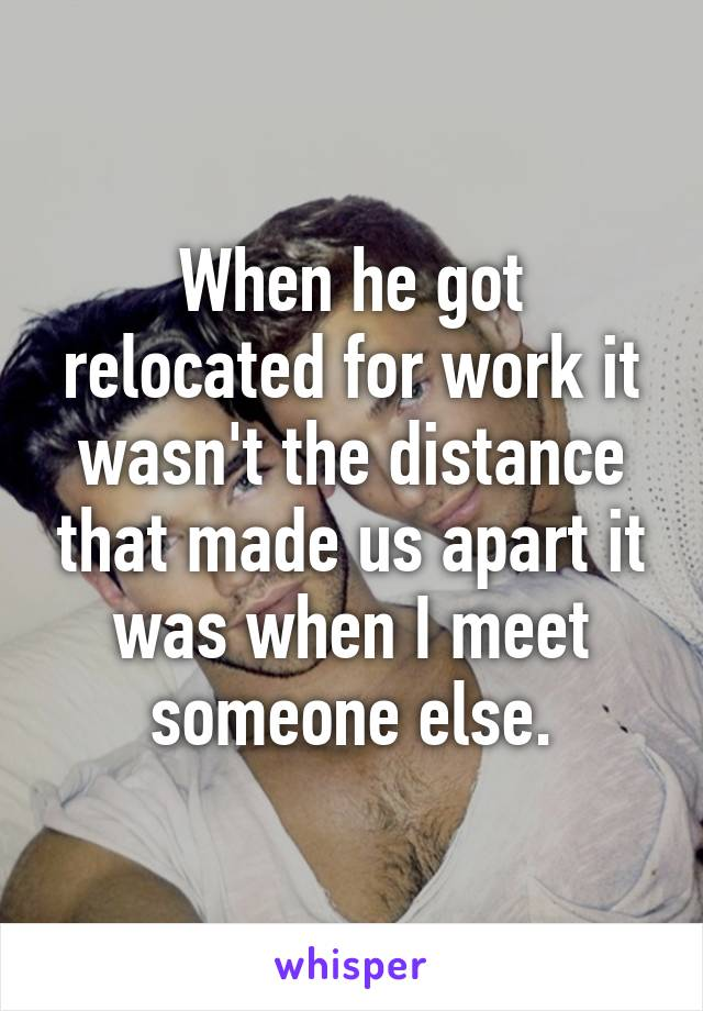 When he got relocated for work it wasn't the distance that made us apart it was when I meet someone else.