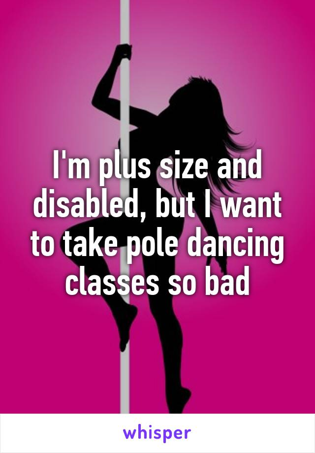 I'm plus size and disabled, but I want to take pole dancing classes so bad