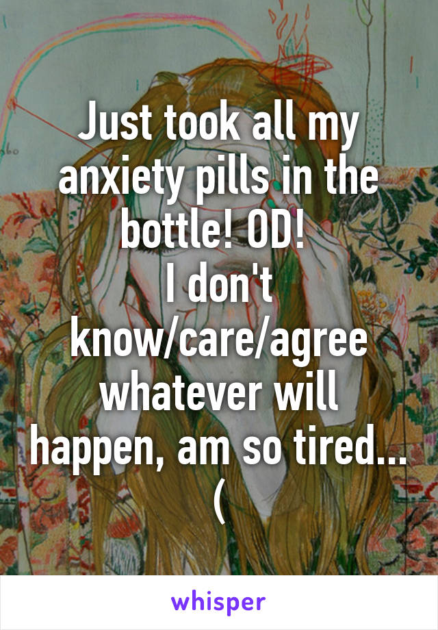 Just took all my anxiety pills in the bottle! OD!  I don't know/care/agree whatever will happen, am so tired... (
