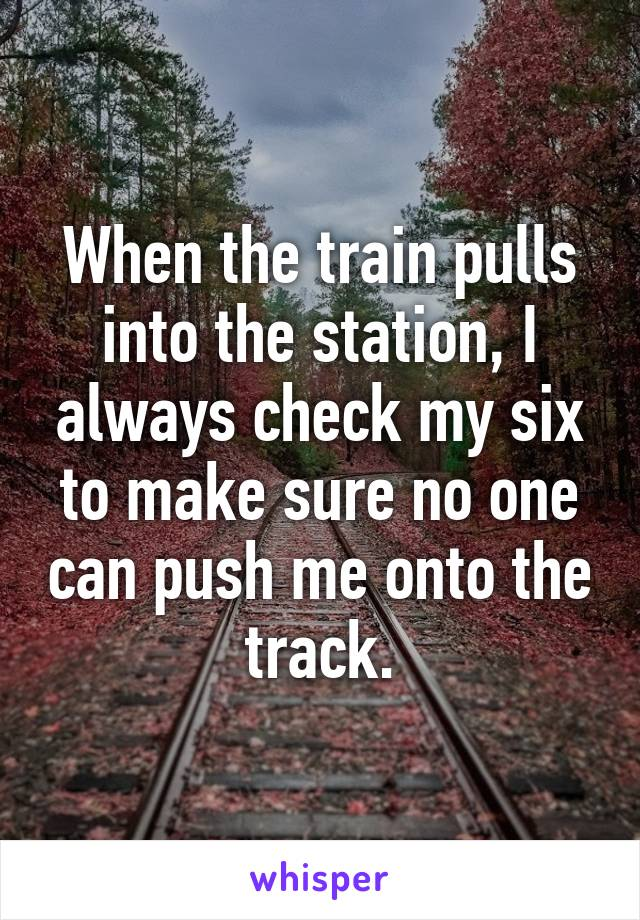 When the train pulls into the station, I always check my six to make sure no one can push me onto the track.