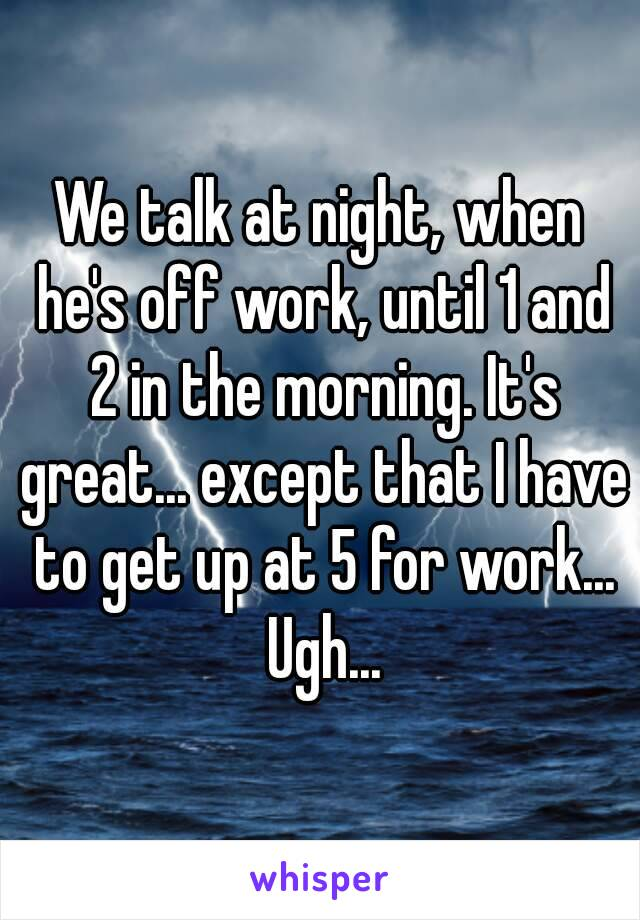 We talk at night, when he's off work, until 1 and 2 in the morning. It's great... except that I have to get up at 5 for work... Ugh...